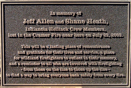 In memory of Jeff Allen and Shane Heath, Indianola Helitack Crew Members, lost in the Cramer Fire near here on July 22, 2003.  This will be a  lasting place of remembrance and gratitude for their lives and service, a place for wildland firefighters to reflect in their memory, and a reminder to all who are involved with firefighting - from those on the line to those up the line - to find a way to bring everyone back safely from every fire.